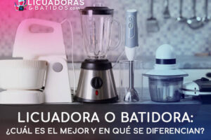 Licuadora o batidora: ¿Cuál es mejor y en qué se diferencian?